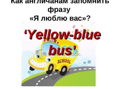 Как англичанам запомнить фразу «Я люблю вас»? 'Yellow-blue bus'