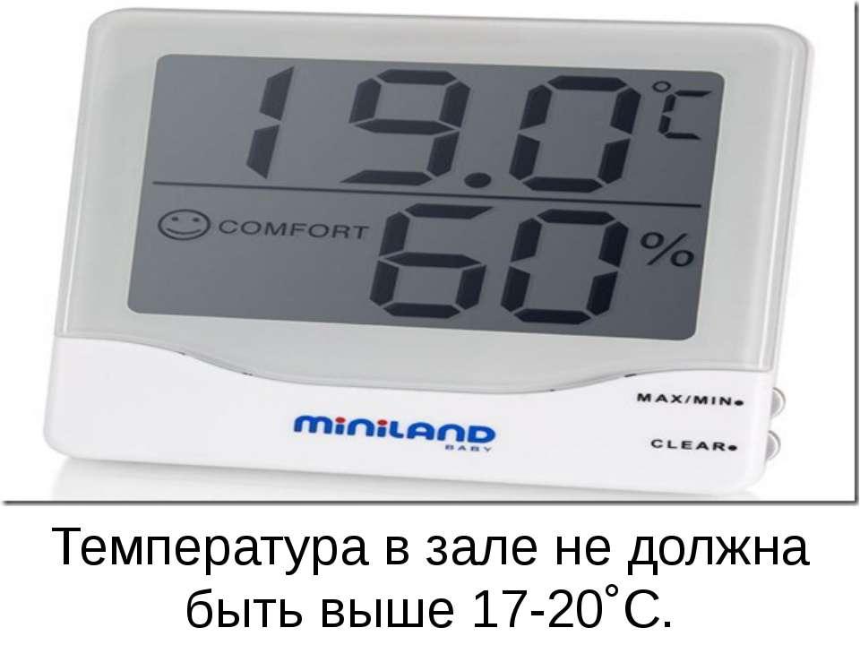 Температура в зале не должна быть выше 17-20˚С.