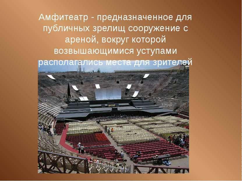 Амфитеатр - предназначенное для публичных зрелищ сооружение с ареной, вокруг ...