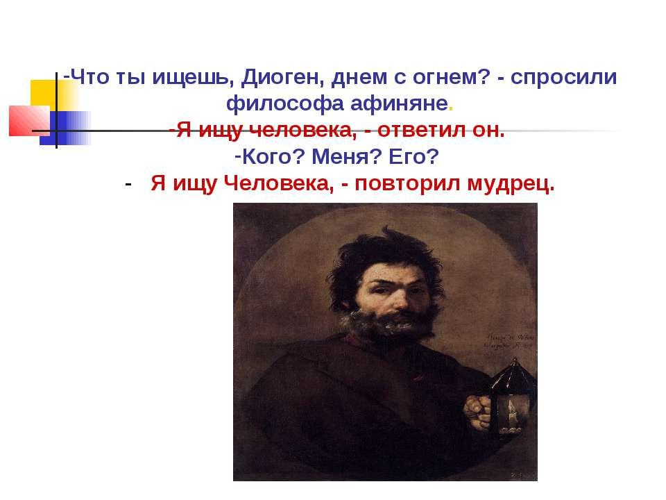 Что ты ищешь, Диоген, днем с огнем? - спросили философа афиняне. Я ищу челове...