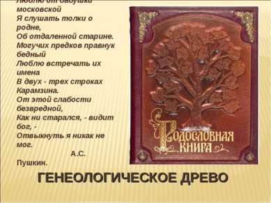 ГЕНЕОЛОГИЧЕСКОЕ ДРЕВО Люблю от бабушки московской Я слушать толки о родне, Об...