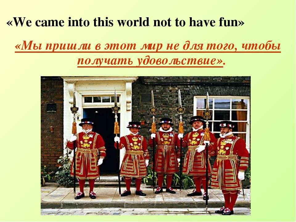 «We came into this world not to have fun» «Мы пришли в этот мир не для того, ...