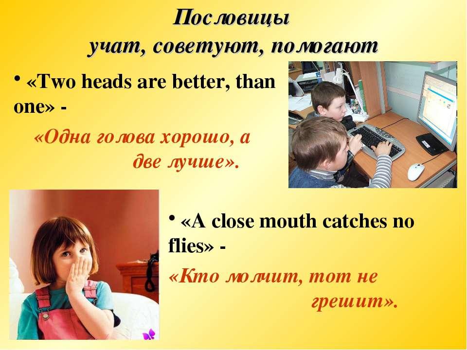Пословицы учат, советуют, помогают «Two heads are better, than one» - «Одна г...