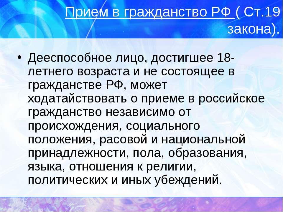 Прием в гражданство РФ ( Ст.19 закона). Дееспособное лицо, достигшее 18-летне...