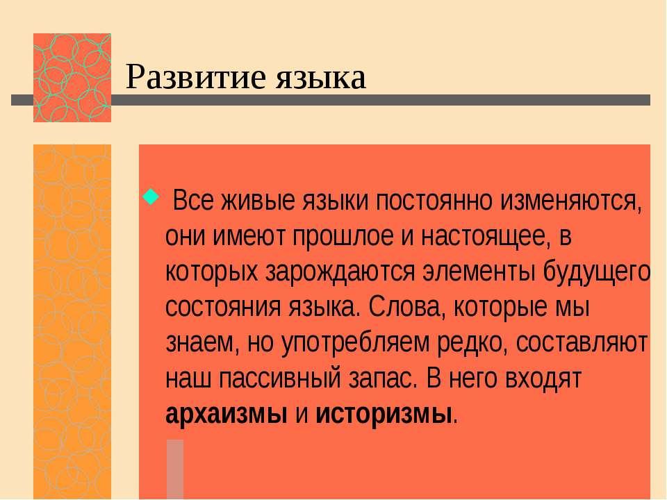 Развитие языка Все живые языки постоянно изменяются, они имеют прошлое и наст...