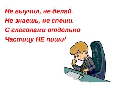 Не выучил, не делай. Не знаешь, не спеши. С глаголами отдельно Частицу НЕ пиши!