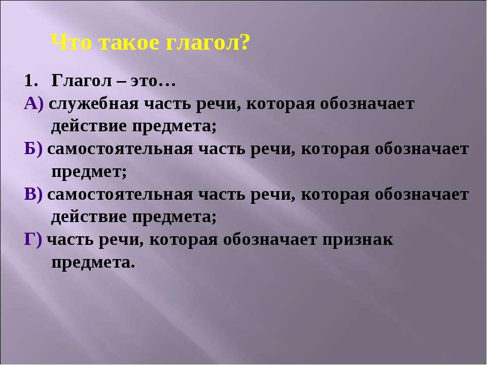 Глагол – это… А) служебная часть речи, которая обозначает действие предмета; ...