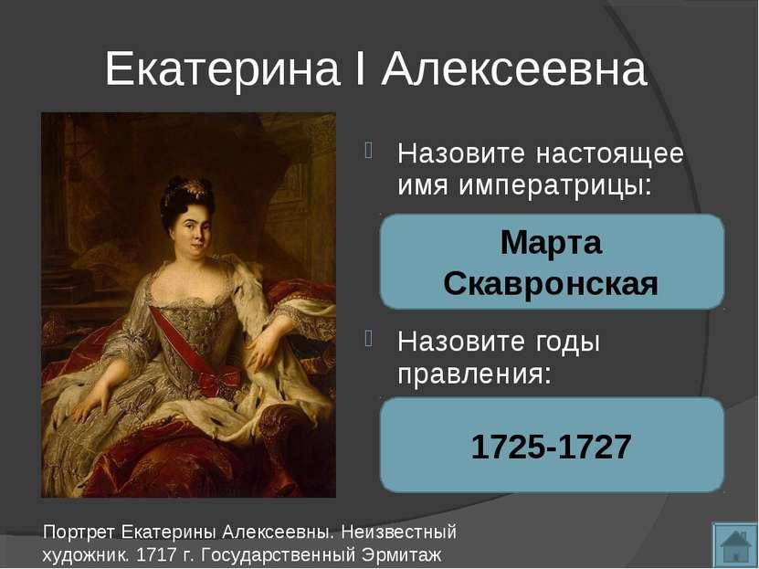 Екатерина I Алексеевна Назовите настоящее имя императрицы: Назовите годы прав...