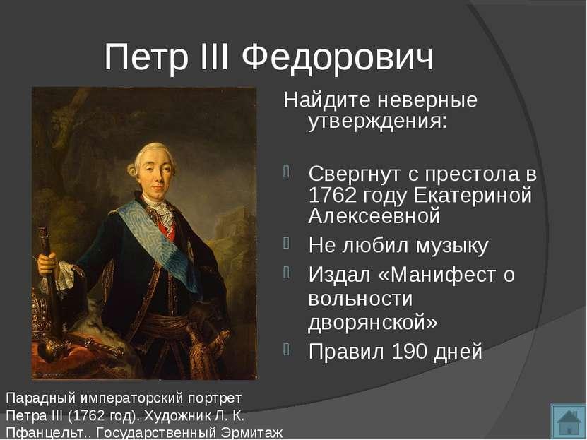 Петр III Федорович Найдите неверные утверждения: Свергнут с престола в 1762 г...