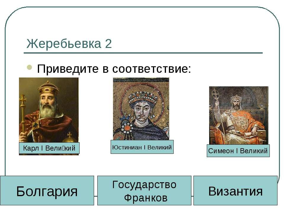 Жеребьевка 2 Приведите в соответствие: Византия Государство Франков Болгария