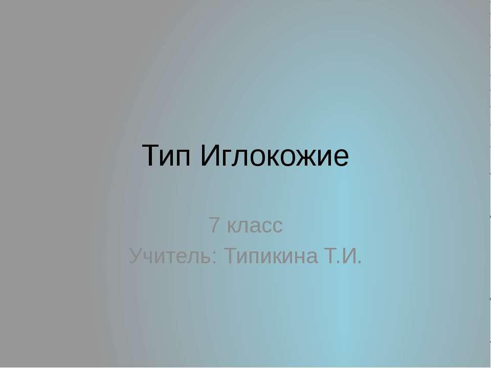 Тип Иглокожие 7 класс Учитель: Типикина Т.И.
