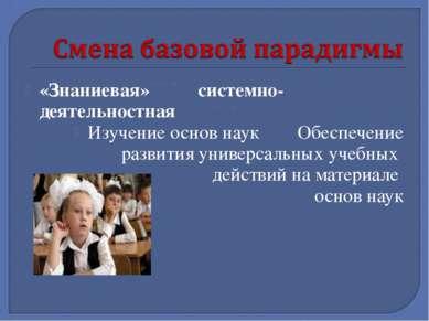 «Знаниевая» системно-деятельностная Изучение основ наук Обеспечение развития ...