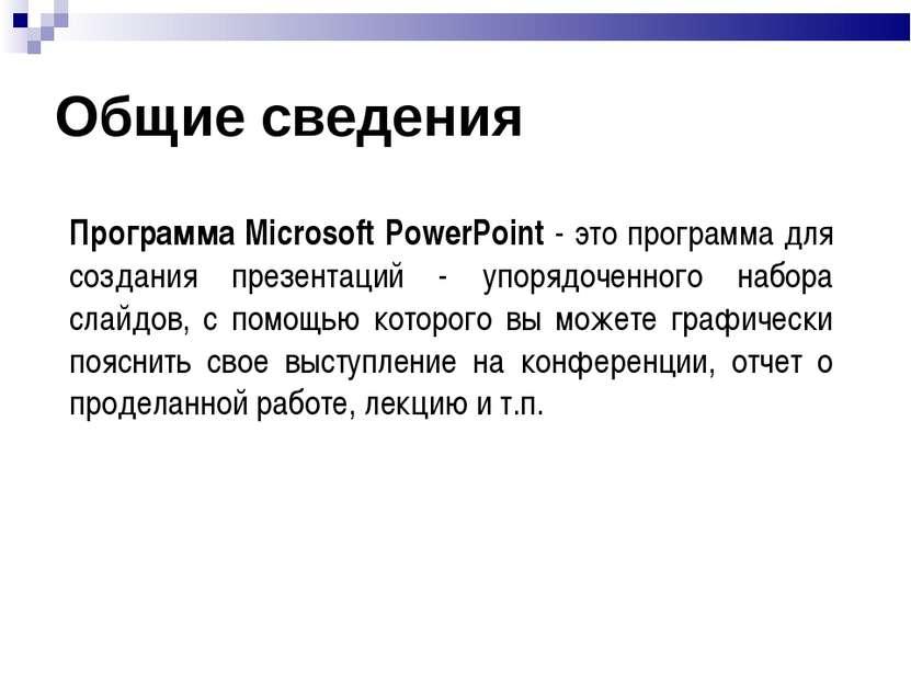 Общие сведения Программа Microsoft PowerPoint - это программа для создания пр...