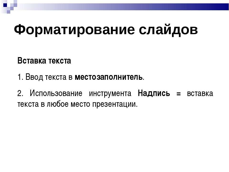 Форматирование слайдов Вставка текста 1. Ввод текста в местозаполнитель. 2. И...