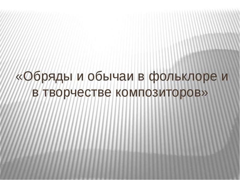 «Обряды и обычаи в фольклоре и в творчестве композиторов»
