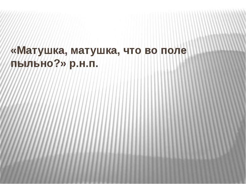 «Матушка, матушка, что во поле пыльно?» р.н.п.