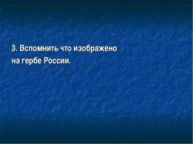 3. Вспомнить что изображено на гербе России.