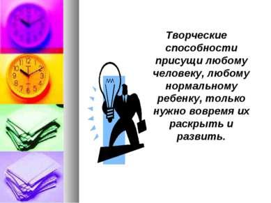 Творческие способности присущи любому человеку, любому нормальному ребенку, т...