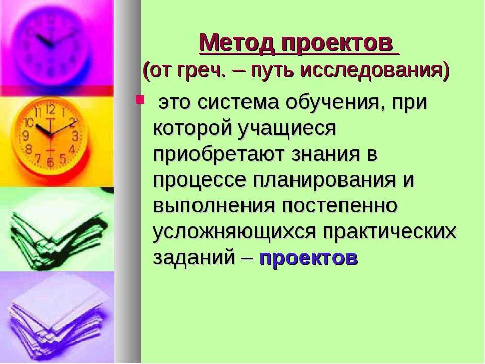 Метод проектов (от греч. – путь исследования) это система обучения, при котор...