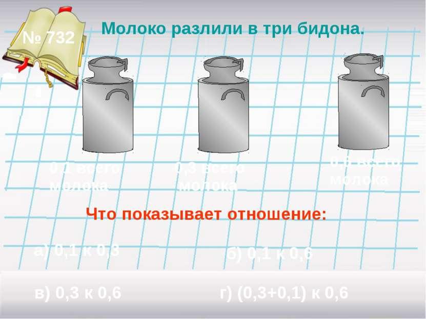 № 732 Молоко разлили в три бидона. 0,1 всего молока 0,3 всего молока 0,6 всег...