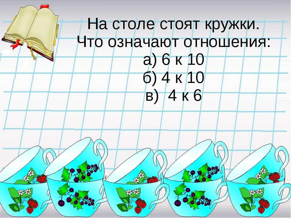 На столе стоят кружки. Что означают отношения: а) 6 к 10 б) 4 к 10 в) 4 к 6