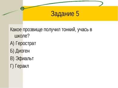 Задание 5 Какое прозвище получил тонкий, учась в школе? А) Герострат Б) Диоге...