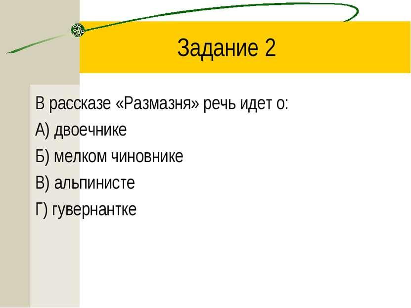 Задание 2 В рассказе «Размазня» речь идет о: А) двоечнике Б) мелком чиновнике...