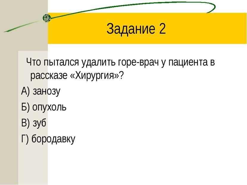 Задание 2 Что пытался удалить горе-врач у пациента в рассказе «Хирургия»? А) ...