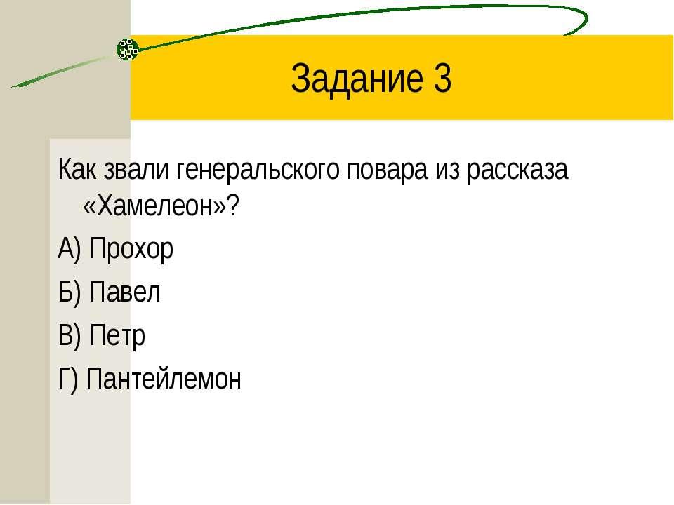 Задание 3 Как звали генеральского повара из рассказа «Хамелеон»? А) Прохор Б)...