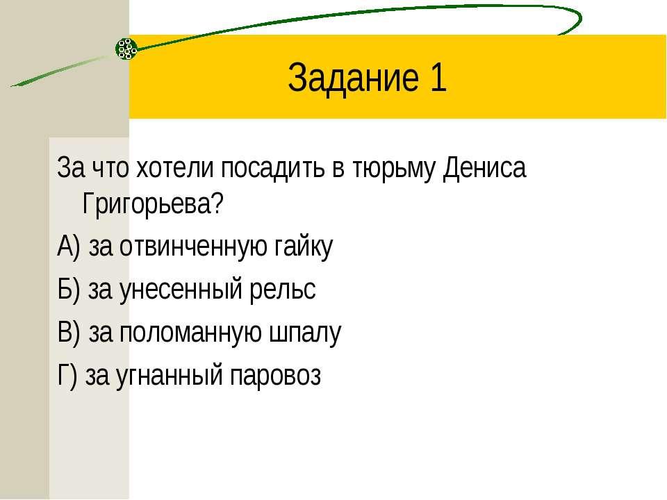 Задание 1 За что хотели посадить в тюрьму Дениса Григорьева? А) за отвинченну...
