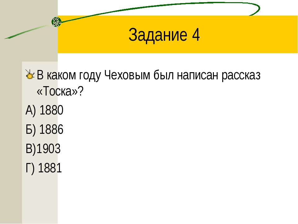 Задание 4 В каком году Чеховым был написан рассказ «Тоска»? А) 1880 Б) 1886 В...