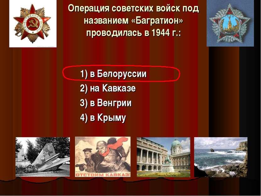 Операция советских войск под названием «Багратион» проводилась в 1944 г.: 1) ...