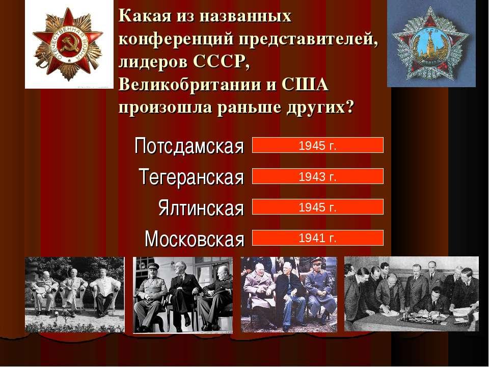 1945 г. 1943 г. 1945 г. 1941 г. Какая из названных конференций представителей...