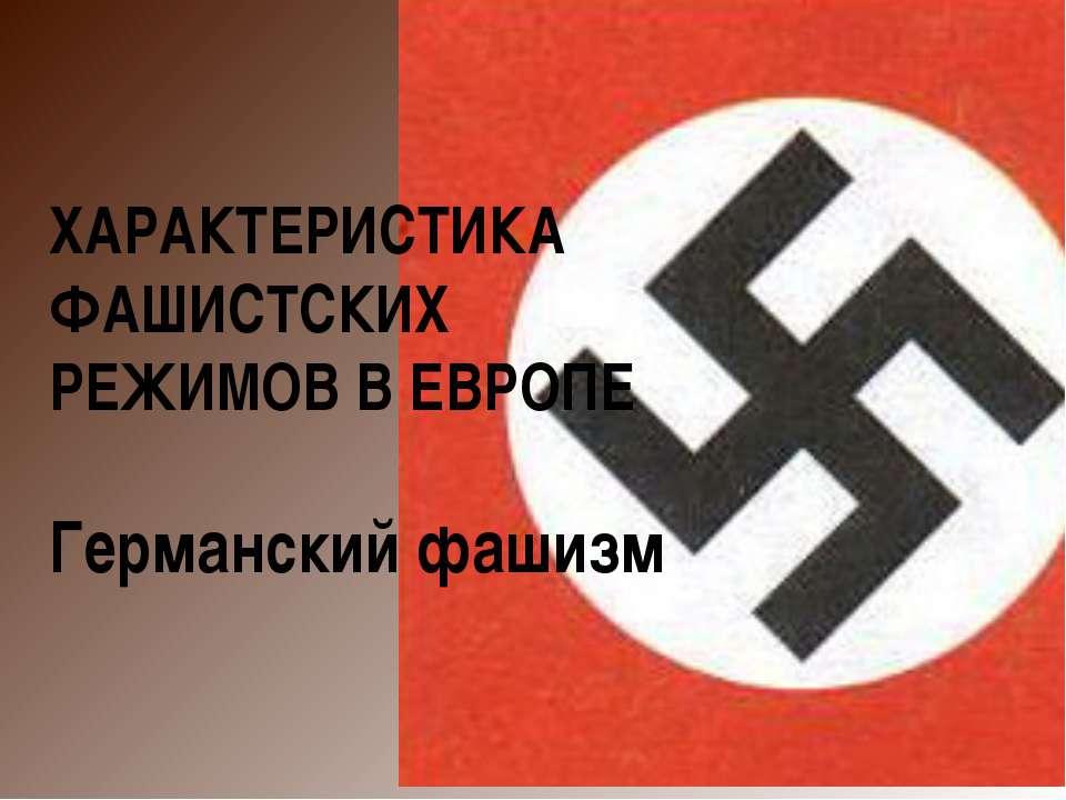 ХАРАКТЕРИСТИКА ФАШИСТСКИХ РЕЖИМОВ В ЕВРОПЕ Германский фашизм