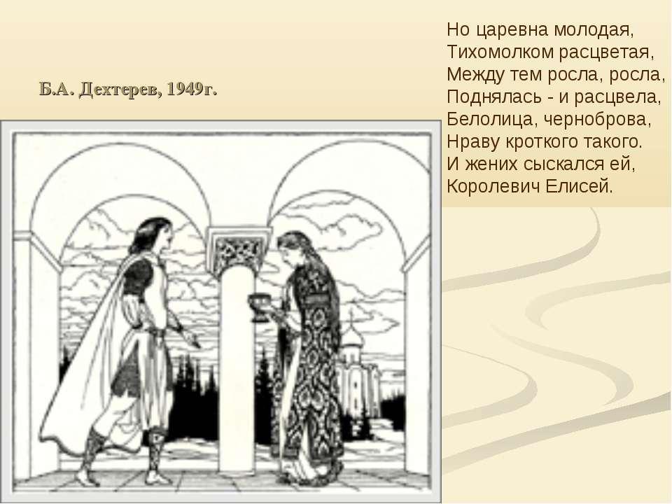 Б.А. Дехтерев, 1949г. Но царевна молодая, Тихомолком расцветая, Между тем рос...