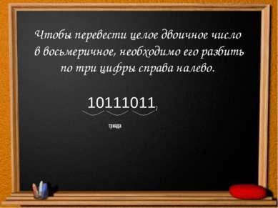 Чтобы перевести целое двоичное число в восьмеричное, необходимо его разбить п...