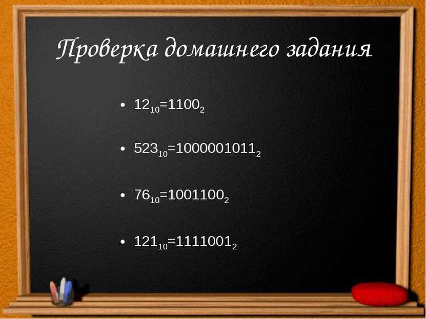 Проверка домашнего задания 1210=11002 52310=10000010112 7610=10011002 12110=1...