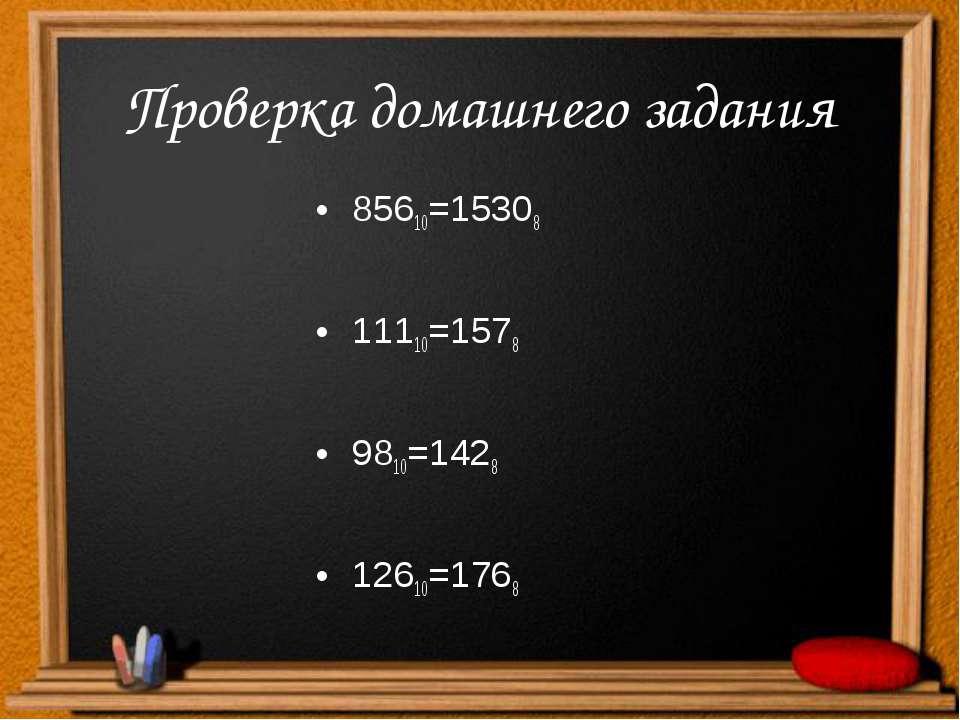 Проверка домашнего задания 85610=15308 11110=1578 9810=1428 12610=1768