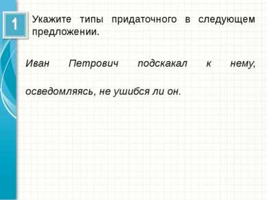 Укажите типы придаточного в следующем предложении. Иван Петрович подскакал к ...