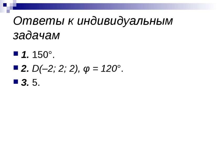 Ответы к индивидуальным задачам 1. 150°. 2. D(–2; 2; 2), φ = 120°. 3. 5.