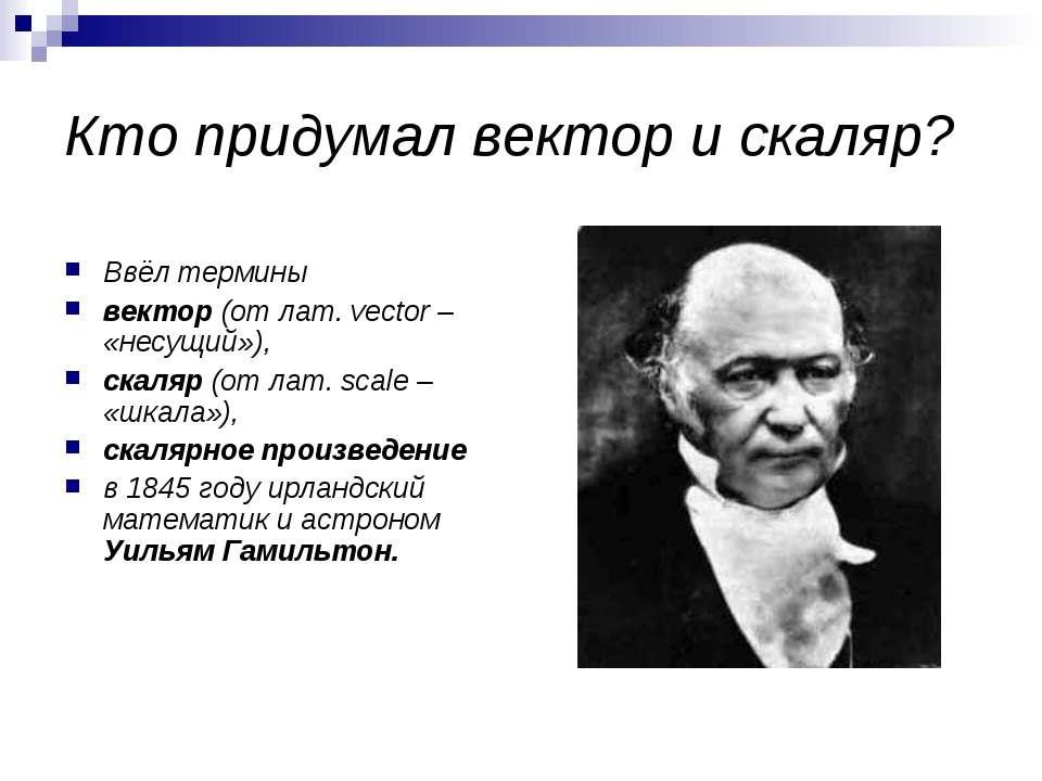 Кто придумал вектор и скаляр? Ввёл термины вектор (от лат. vector – «несущий»...
