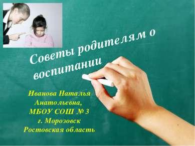 Советы родителям о воспитании Иванова Наталья Анатольевна, МБОУ СОШ № 3 г. Мо...