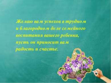 Желаю вам успехов в трудном и благородном деле семейного воспитания вашего ре...