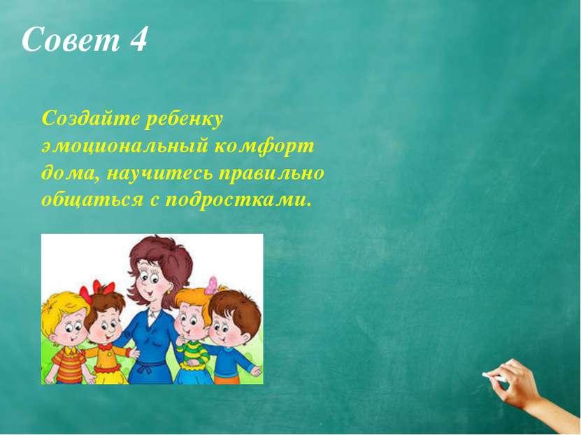 Совет 4 Создайте ребенку эмоциональный комфорт дома, научитесь правильно обща...