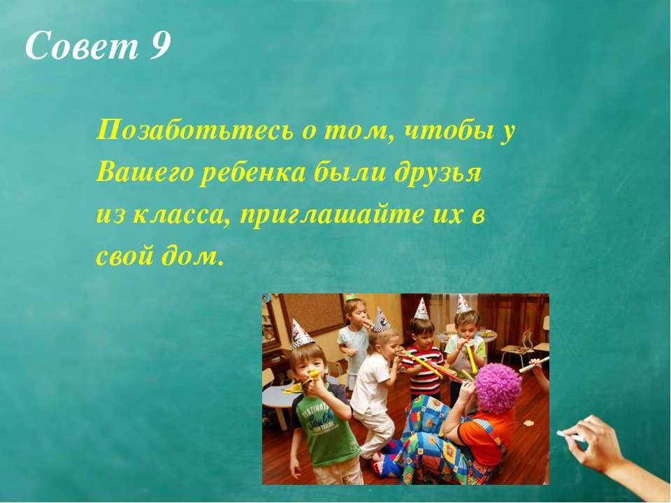 Совет 9 Позаботьтесь о том, чтобы у Вашего ребенка были друзья из класса, при...