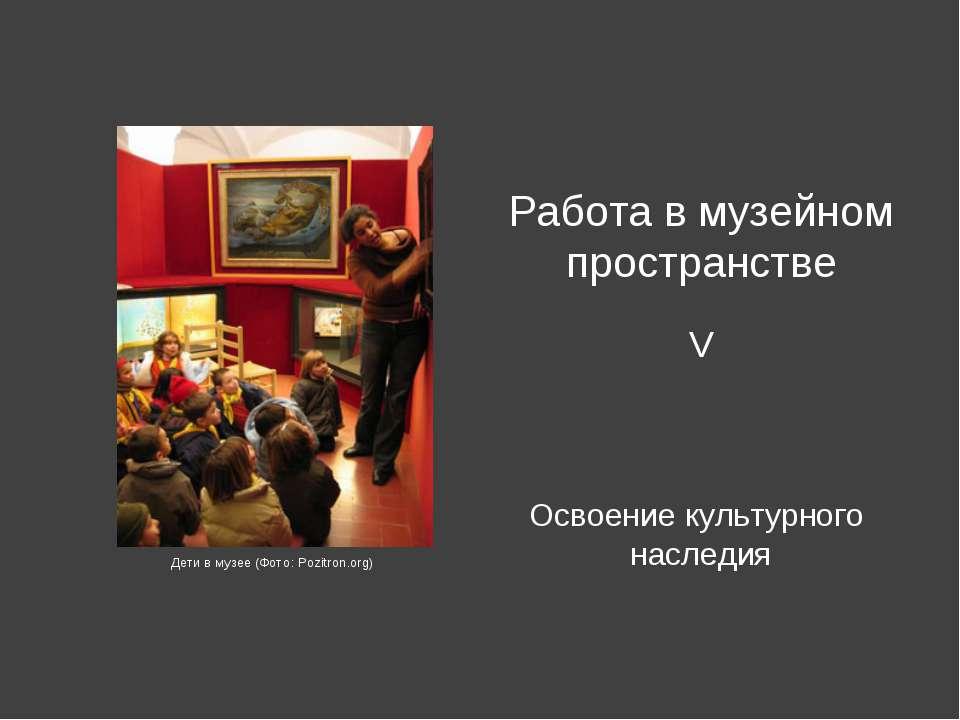 Освоение культурного наследия Работа в музейном пространстве V Дети в музее (...