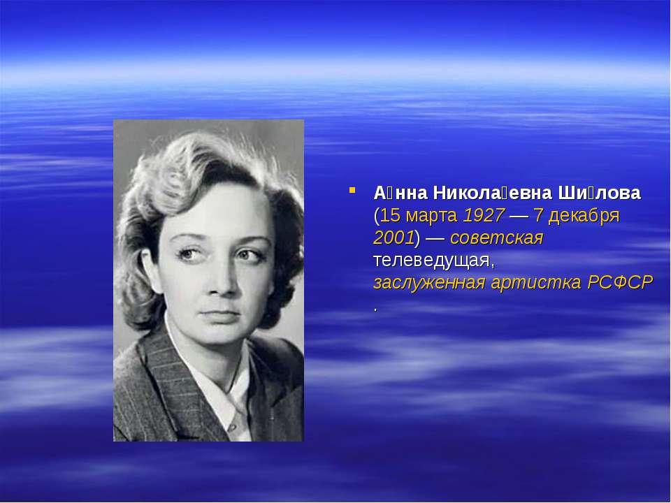 А нна Никола евна Ши лова (15 марта 1927— 7 декабря 2001)— советская телеве...