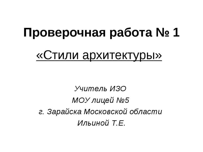 Проверочная работа № 1 «Стили архитектуры» Учитель ИЗО МОУ лицей №5 г. Зарайс...