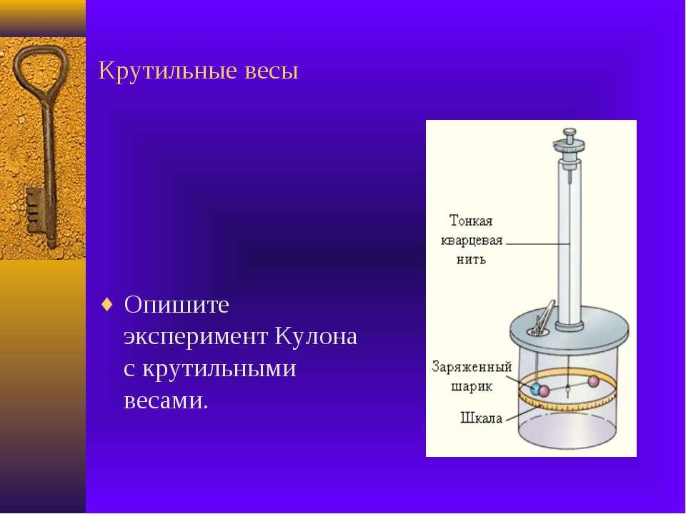 Крутильные весы Опишите эксперимент Кулона с крутильными весами.