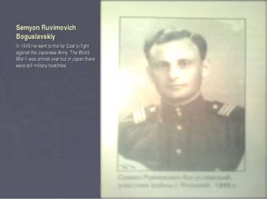 Semyon Ruvimovich Boguslavskiy In 1945 He went to the far East to fight again...
